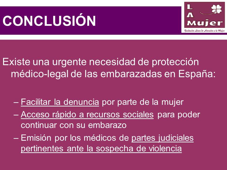 CONCLUSIÓN Existe una urgente necesidad de protección médico-legal de las embarazadas en España: –Facilitar la denuncia por parte de la mujer –Acceso