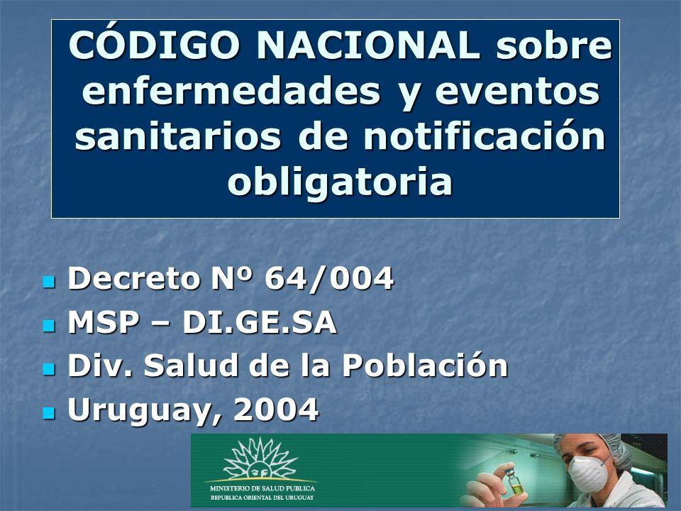 CÓDIGO NACIONAL sobre enfermedades y eventos sanitarios de notificación obligatoria Decreto Nº 64/004 Decreto Nº 64/004 MSP – DI.GE.SA MSP – DI.GE.SA