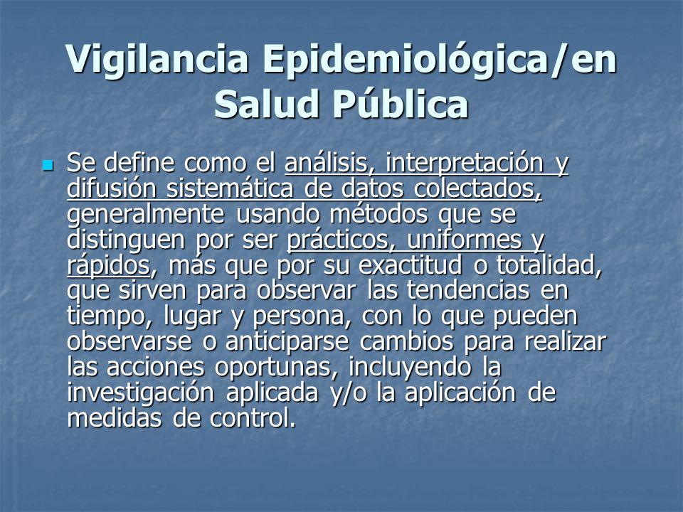 Vigilancia Epidemiológica/en Salud Pública Se define como el análisis, interpretación y difusión sistemática de datos colectados, generalmente usando