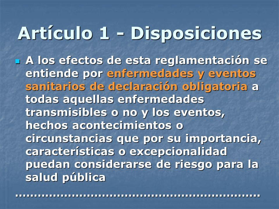 Artículo 1 - Disposiciones A los efectos de esta reglamentación se entiende por enfermedades y eventos sanitarios de declaración obligatoria a todas a