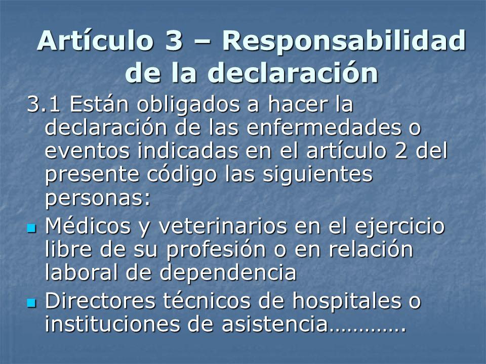 Artículo 3 – Responsabilidad de la declaración 3.1 Están obligados a hacer la declaración de las enfermedades o eventos indicadas en el artículo 2 del