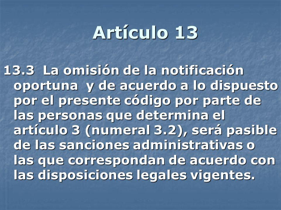 Artículo 13 13.3 La omisión de la notificación oportuna y de acuerdo a lo dispuesto por el presente código por parte de las personas que determina el