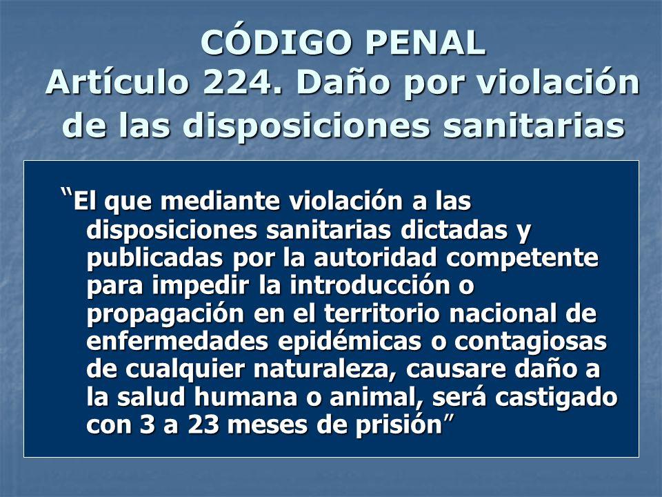 CÓDIGO PENAL Artículo 224. Daño por violación de las disposiciones sanitarias El que mediante violación a las disposiciones sanitarias dictadas y publ