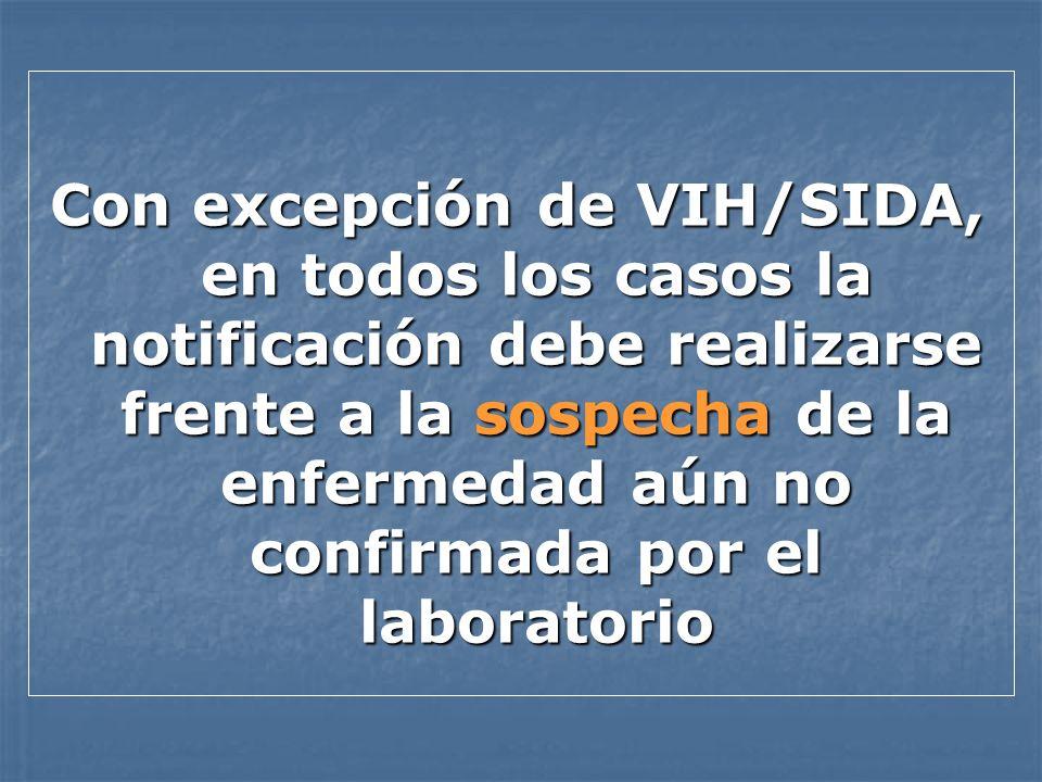 Con excepción de VIH/SIDA, en todos los casos la notificación debe realizarse frente a la sospecha de la enfermedad aún no confirmada por el laborator