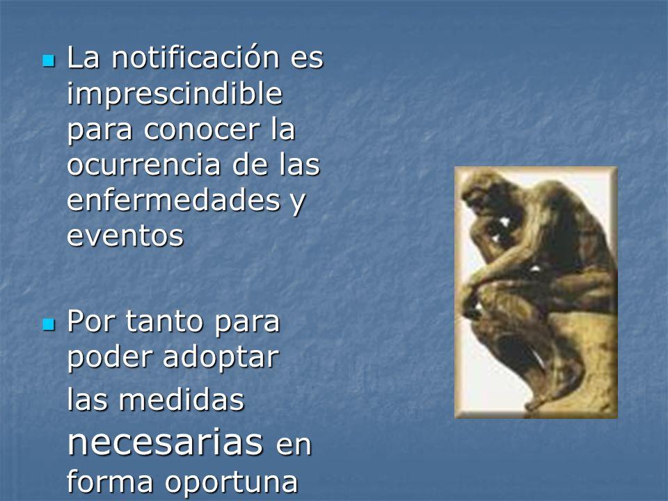 La notificación es imprescindible para conocer la ocurrencia de las enfermedades y eventos La notificación es imprescindible para conocer la ocurrenci