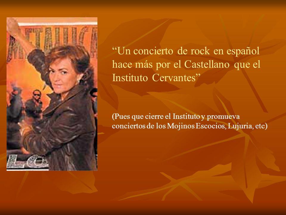 Un concierto de rock en español hace más por el Castellano que el Instituto Cervantes (Pues que cierre el Instituto y promueva conciertos de los Mojinos Escocios, Lujuria, etc)