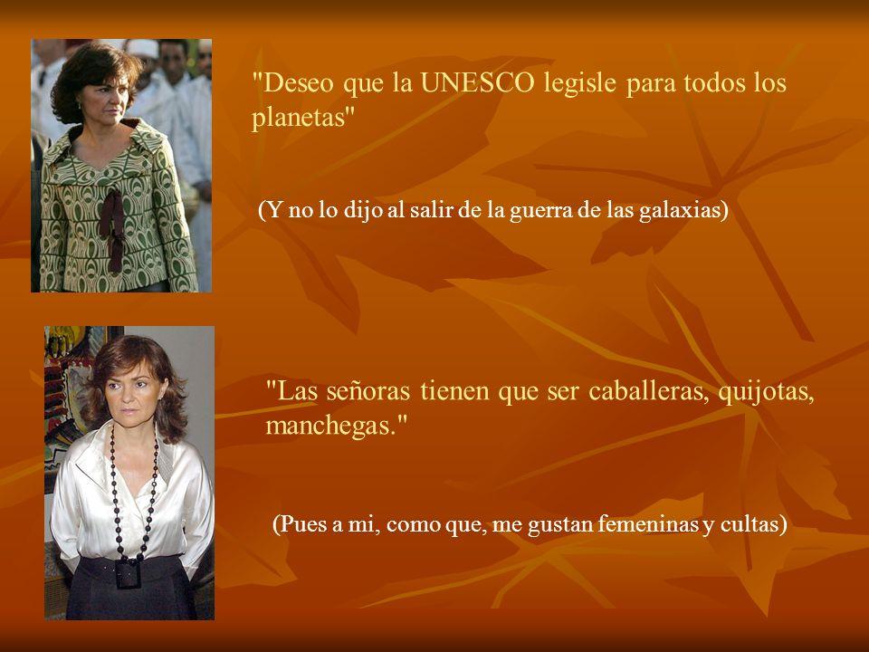 Deseo que la UNESCO legisle para todos los planetas (Y no lo dijo al salir de la guerra de las galaxias) Las señoras tienen que ser caballeras, quijotas, manchegas. (Pues a mi, como que, me gustan femeninas y cultas)