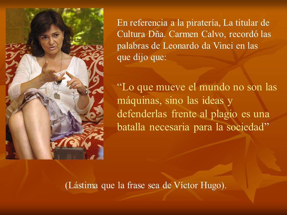 En referencia a la piratería, La titular de Cultura Dña. Carmen Calvo, recordó las palabras de Leonardo da Vinci en las que dijo que: Lo que mueve el