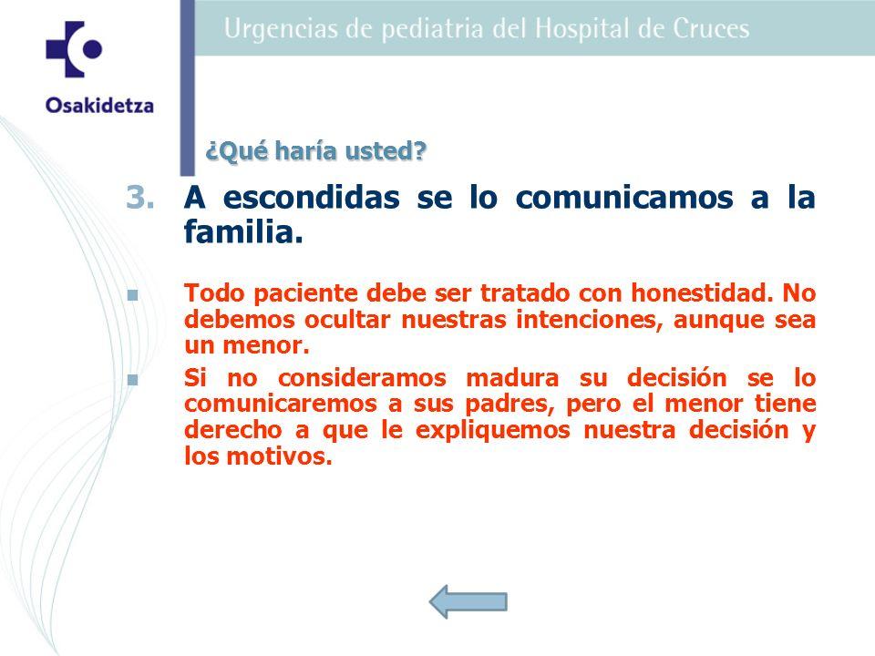 3. 3.A escondidas se lo comunicamos a la familia. Todo paciente debe ser tratado con honestidad. No debemos ocultar nuestras intenciones, aunque sea u