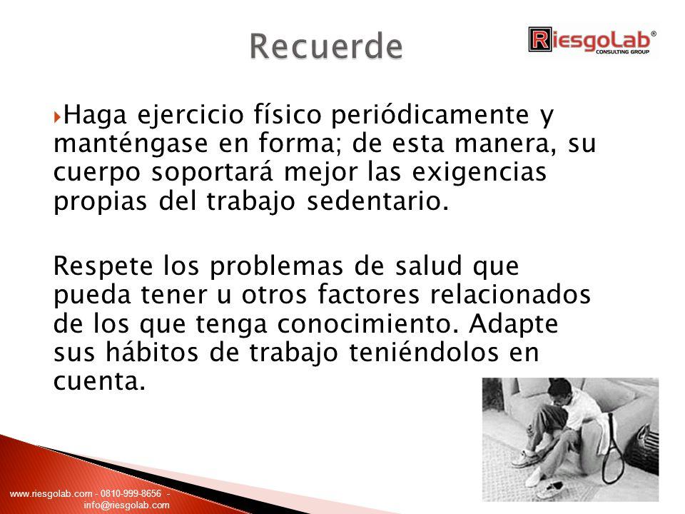 Haga ejercicio físico periódicamente y manténgase en forma; de esta manera, su cuerpo soportará mejor las exigencias propias del trabajo sedentario. R