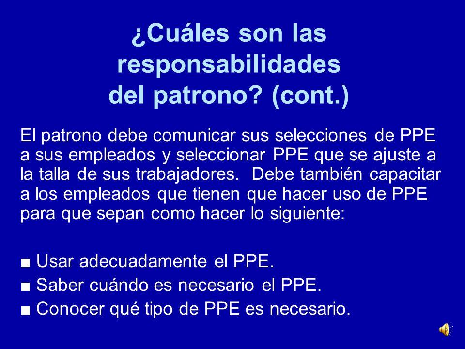 ¿Cuáles son las responsabilidades del patrono? (cont.) Los requisitos generales de PPE de OSHA exigen que los patronos lleven a cabo una evaluación de