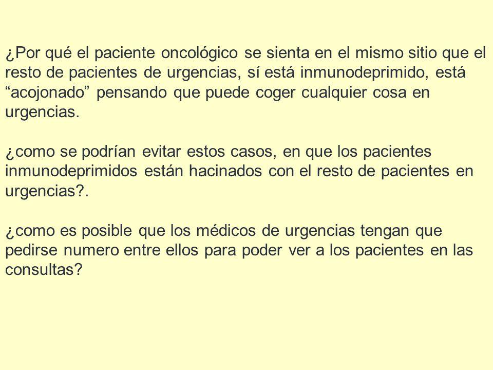 ¿Por qué el paciente oncológico se sienta en el mismo sitio que el resto de pacientes de urgencias, sí está inmunodeprimido, está acojonado pensando q