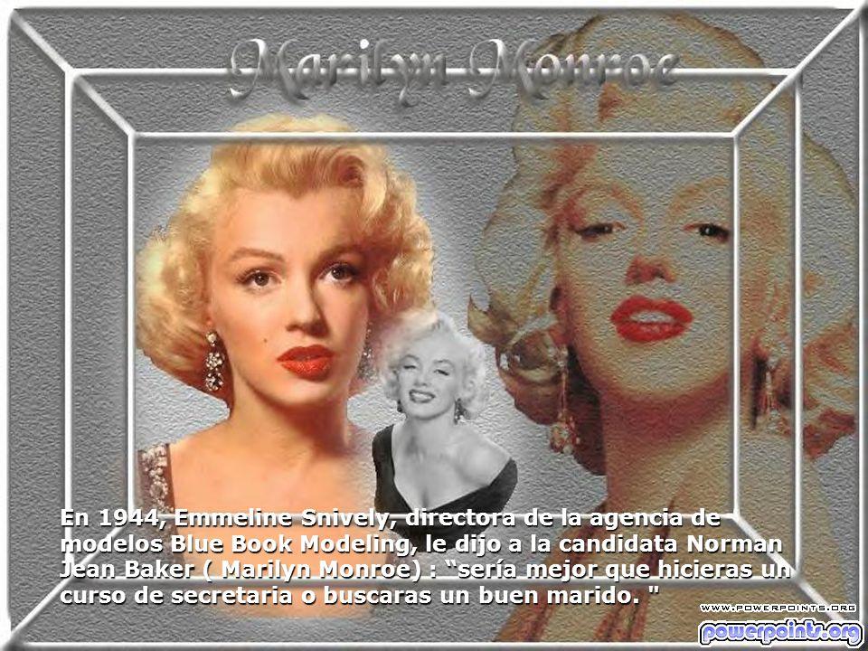 En 1944, Emmeline Snively, directora de la agencia de modelos Blue Book Modeling, le dijo a la candidata Norman Jean Baker ( Marilyn Monroe) : sería m