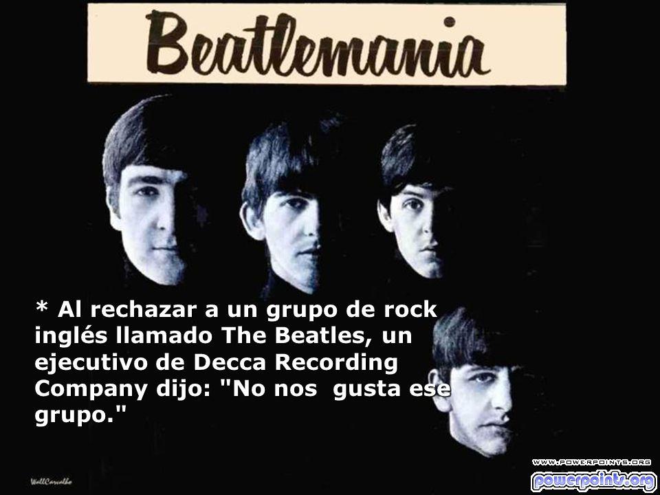 * Al rechazar a un grupo de rock inglés llamado The Beatles, un ejecutivo de Decca Recording Company dijo:
