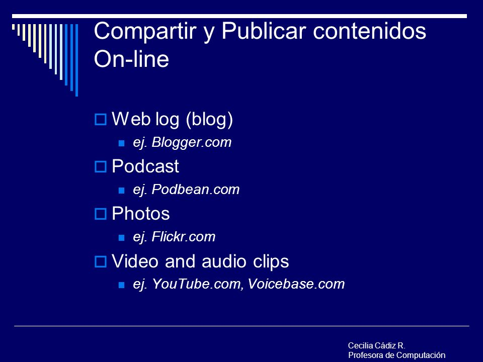 Compartir y Publicar contenidos On-line Web log (blog) ej. Blogger.com Podcast ej. Podbean.com Photos ej. Flickr.com Video and audio clips ej. YouTube