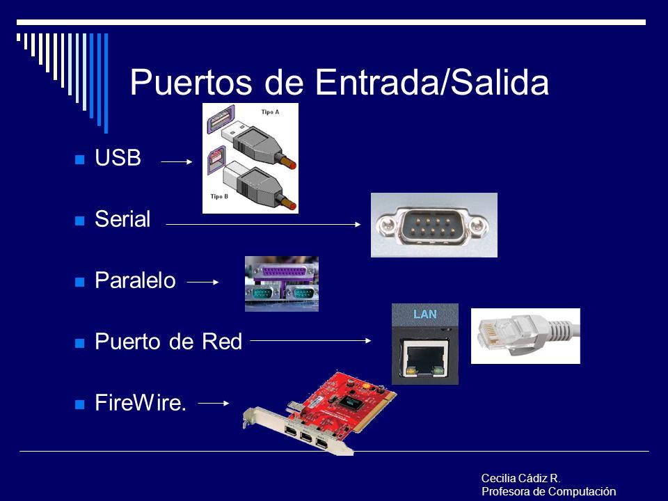 Puertos de Entrada/Salida USB Serial Paralelo Puerto de Red FireWire. Cecilia Cádiz R. Profesora de Computación