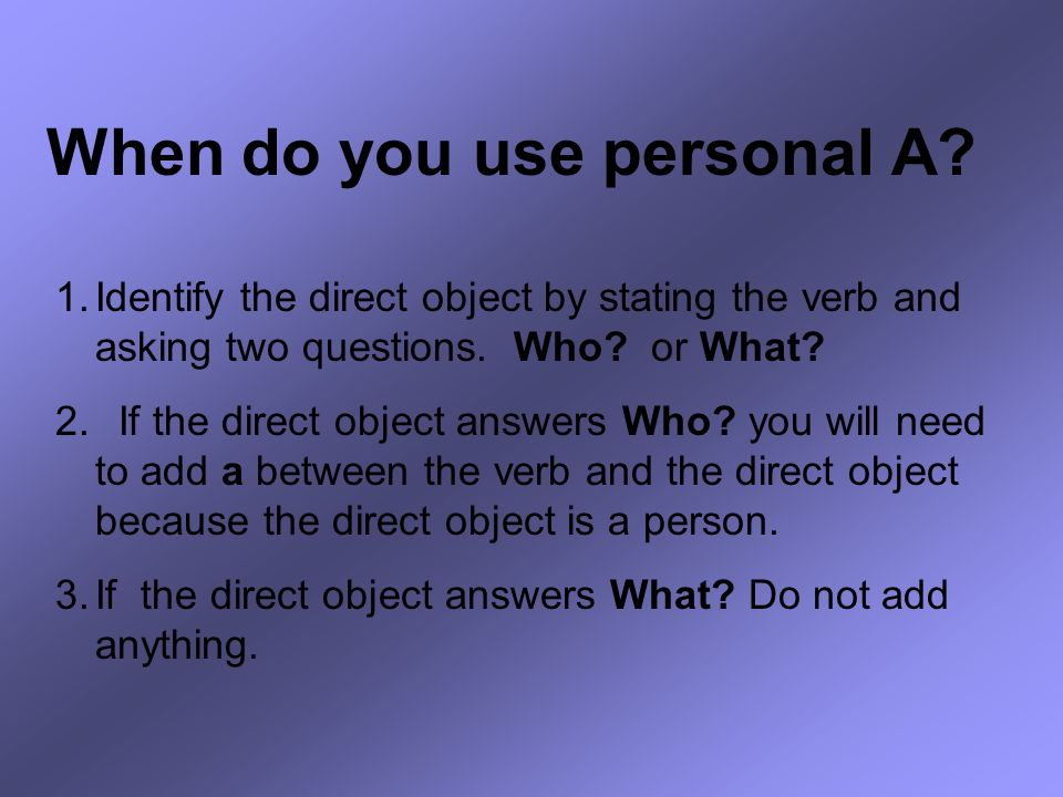 When do you use personal A? 1.Identify the direct object by stating the verb and asking two questions. Who? or What? 2. If the direct object answers W