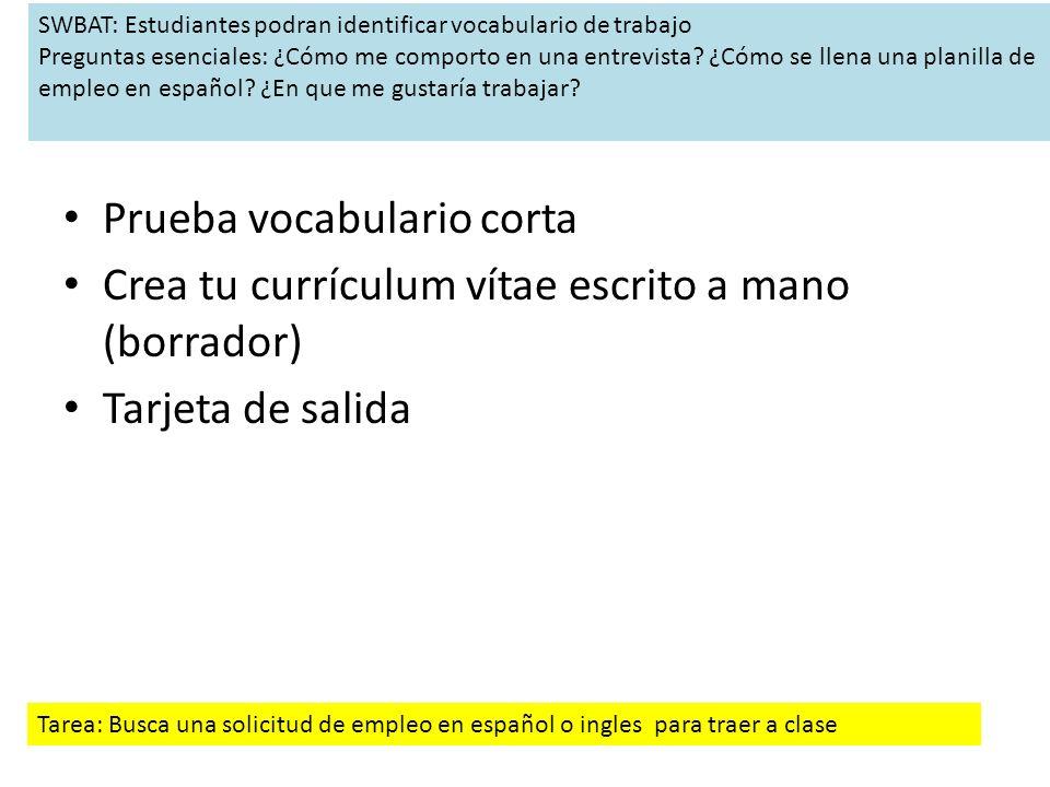 Prueba vocabulario corta Crea tu currículum vítae escrito a mano (borrador) Tarjeta de salida SWBAT: Estudiantes podran identificar vocabulario de trabajo Preguntas esenciales: ¿Cómo me comporto en una entrevista.