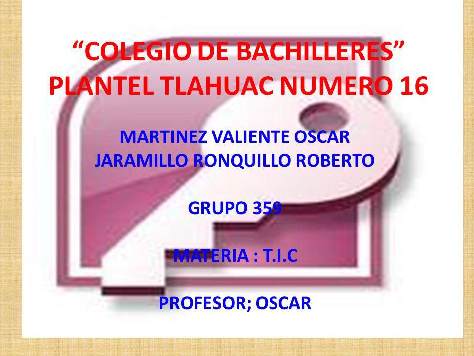 COLEGIO DE BACHILLERES PLANTEL TLAHUAC NUMERO 16 MARTINEZ VALIENTE OSCAR JARAMILLO RONQUILLO ROBERTO GRUPO 359 MATERIA : T.I.C PROFESOR; OSCAR