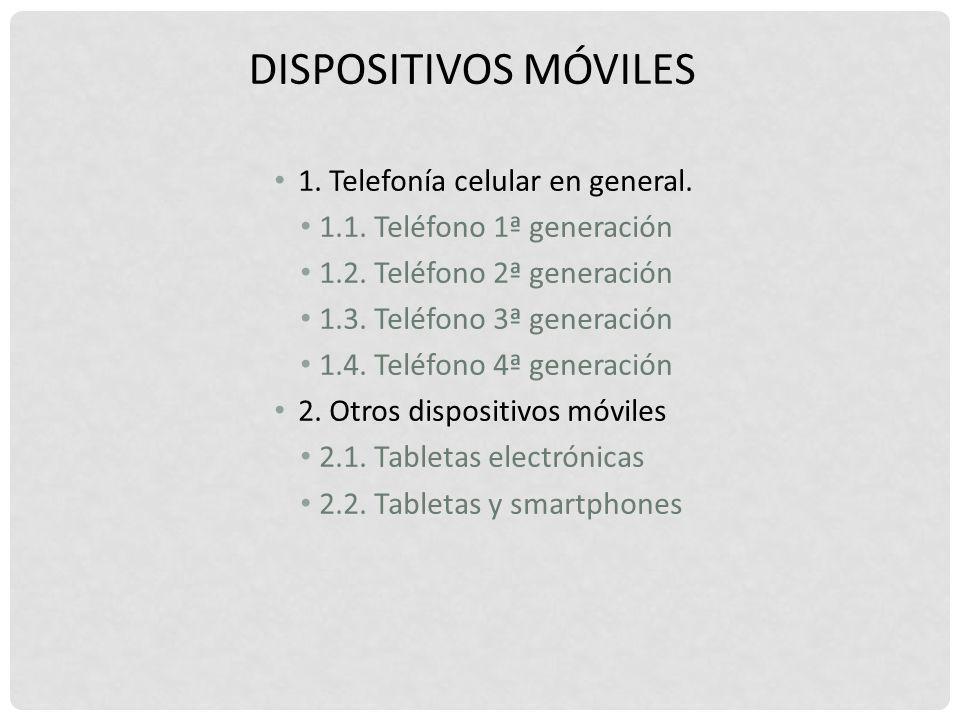 DISPOSITIVOS MÓVILES 1. Telefonía celular en general. 1.1. Teléfono 1ª generación 1.2. Teléfono 2ª generación 1.3. Teléfono 3ª generación 1.4. Teléfon