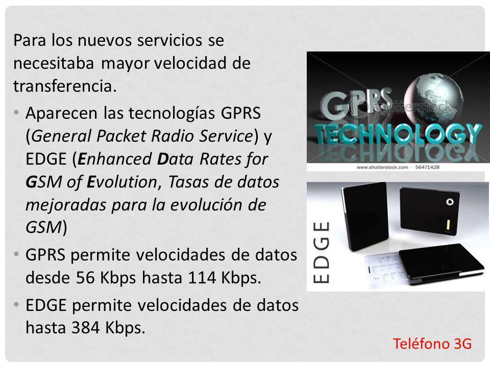 Teléfono 3G Para los nuevos servicios se necesitaba mayor velocidad de transferencia. Aparecen las tecnologías GPRS (General Packet Radio Service) y E