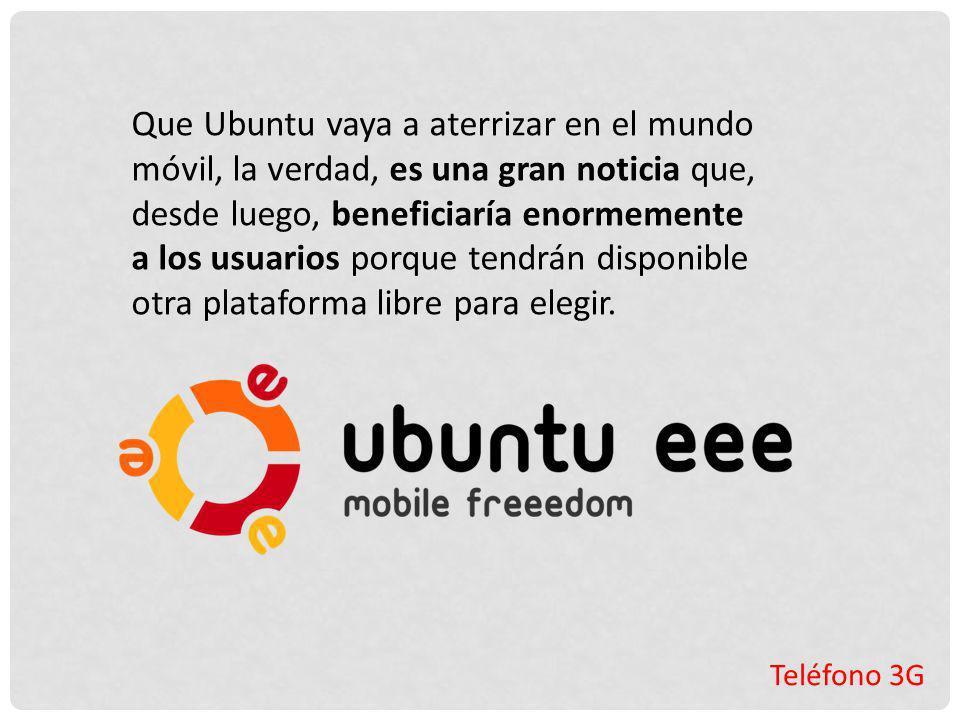 Teléfono 3G Que Ubuntu vaya a aterrizar en el mundo móvil, la verdad, es una gran noticia que, desde luego, beneficiaría enormemente a los usuarios po