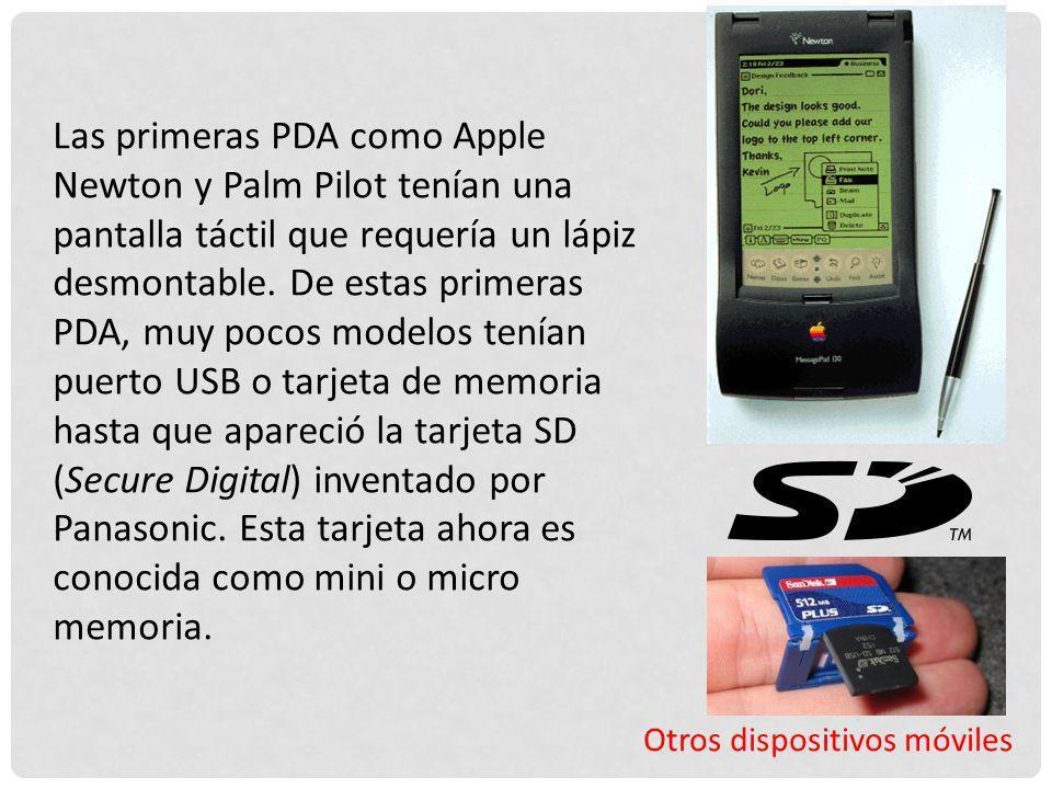 Otros dispositivos móviles Las primeras PDA como Apple Newton y Palm Pilot tenían una pantalla táctil que requería un lápiz desmontable. De estas prim