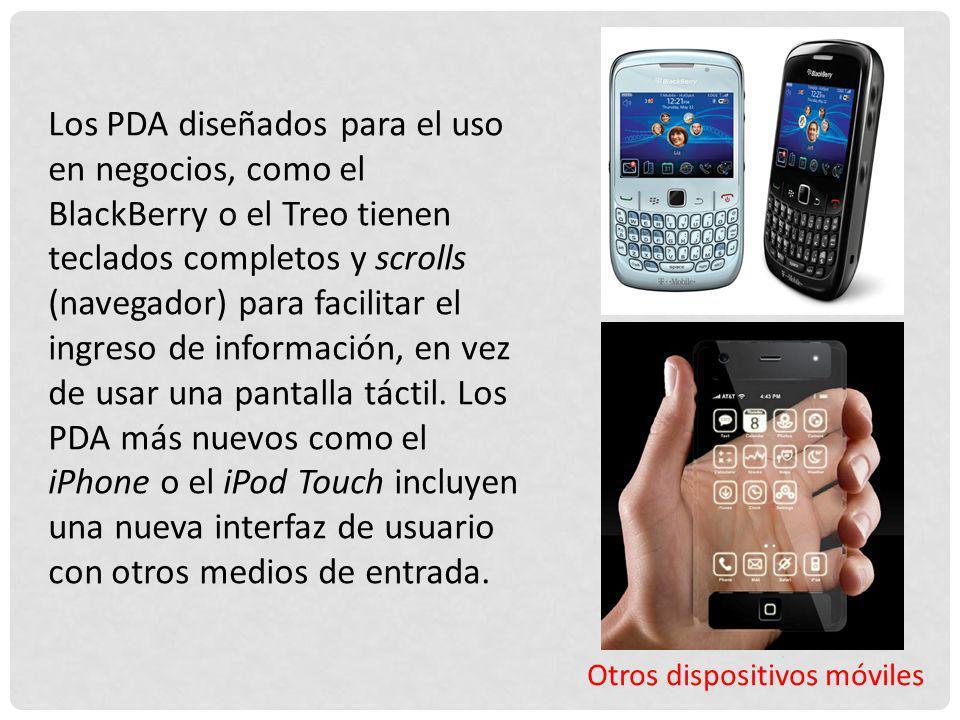 Otros dispositivos móviles Los PDA diseñados para el uso en negocios, como el BlackBerry o el Treo tienen teclados completos y scrolls (navegador) par