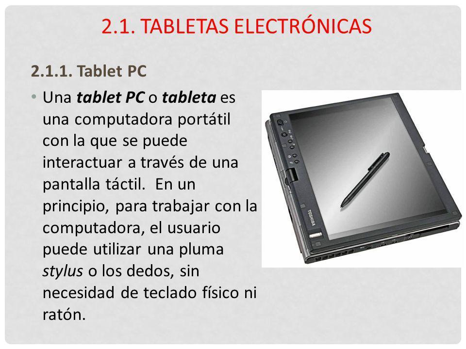 2.1.1. Tablet PC Una tablet PC o tableta es una computadora portátil con la que se puede interactuar a través de una pantalla táctil. En un principio,