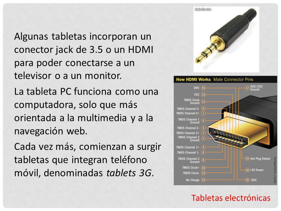 Tabletas electrónicas Algunas tabletas incorporan un conector jack de 3.5 o un HDMI para poder conectarse a un televisor o a un monitor. La tableta PC