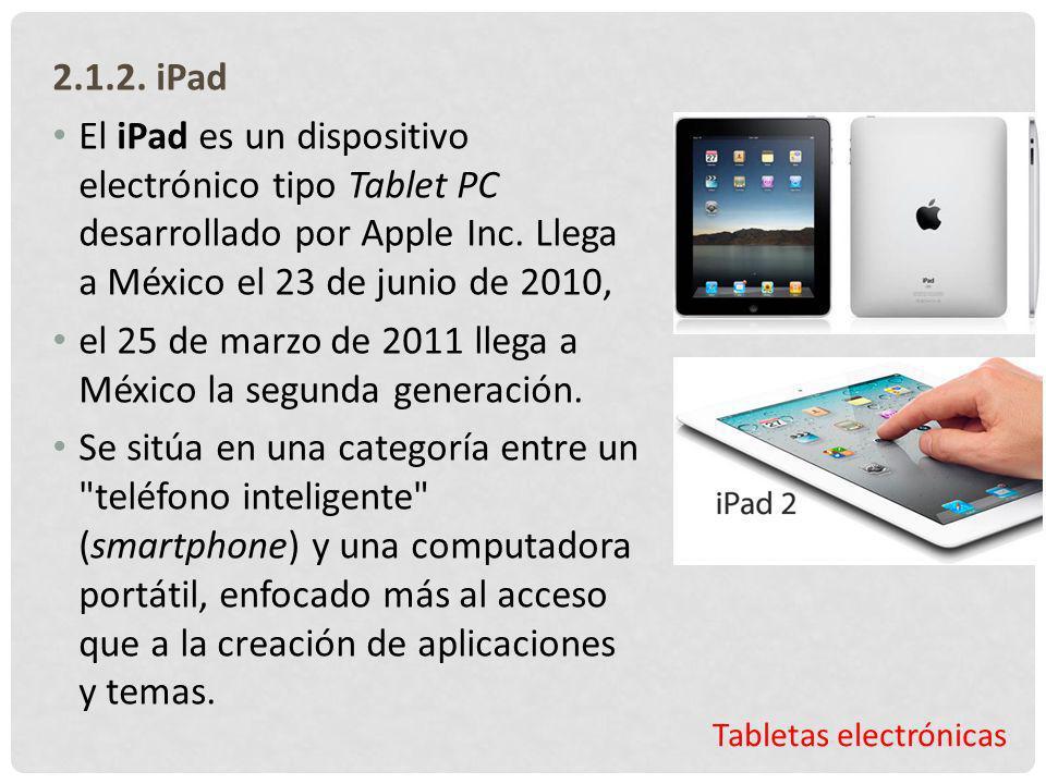 Tabletas electrónicas 2.1.2. iPad El iPad es un dispositivo electrónico tipo Tablet PC desarrollado por Apple Inc. Llega a México el 23 de junio de 20