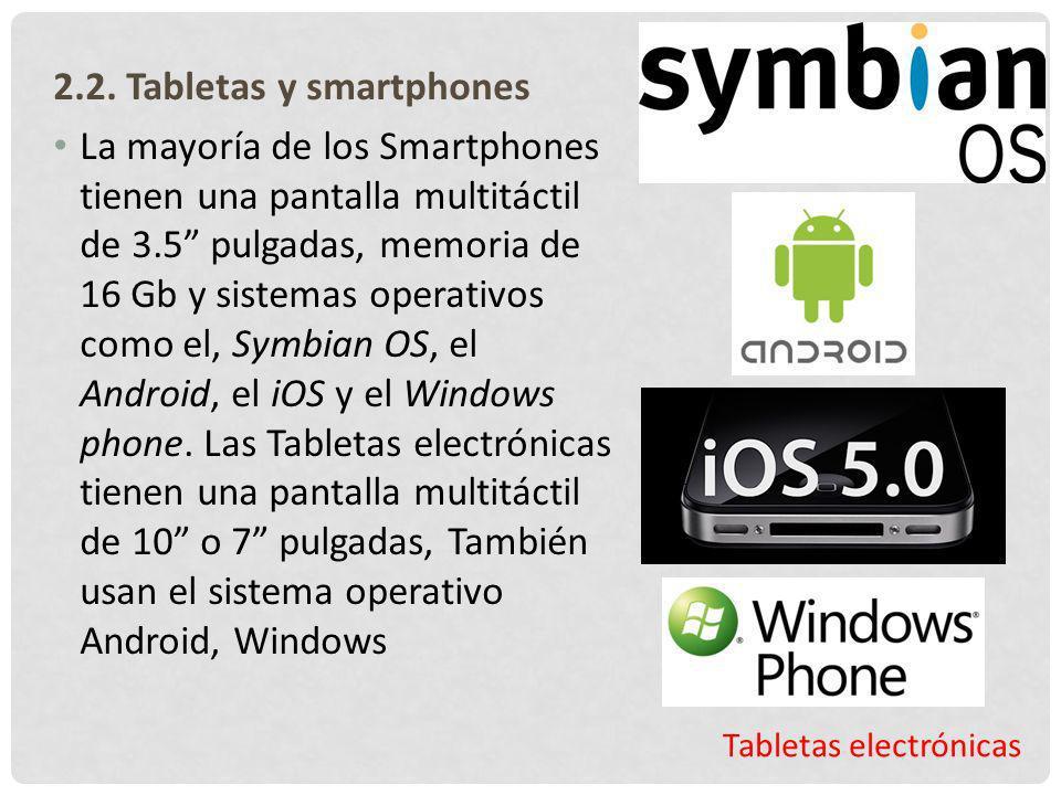 Tabletas electrónicas 2.2. Tabletas y smartphones La mayoría de los Smartphones tienen una pantalla multitáctil de 3.5 pulgadas, memoria de 16 Gb y si