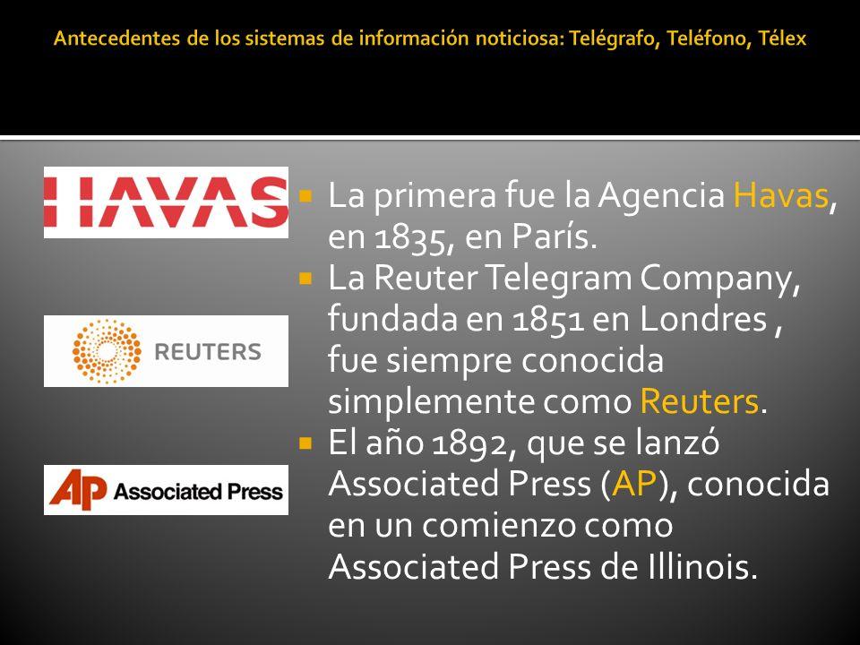 La primera fue la Agencia Havas, en 1835, en París. La Reuter Telegram Company, fundada en 1851 en Londres, fue siempre conocida simplemente como Reut