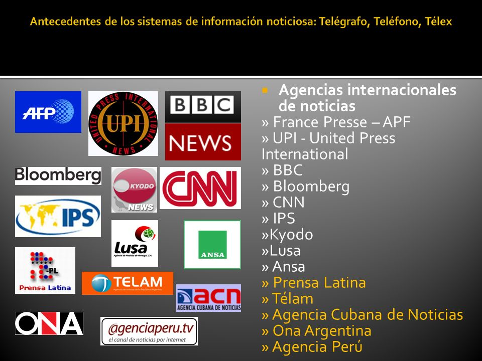 Agencias internacionales de noticias » France Presse – APF » UPI - United Press International » BBC » Bloomberg » CNN » IPS »Kyodo »Lusa » Ansa » Prensa Latina » Télam » Agencia Cubana de Noticias » Ona Argentina » Agencia Perú
