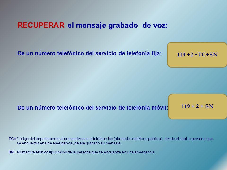 RECUPERAR el mensaje grabado de voz: De un número telefónico del servicio de telefonía fija: De un número telefónico del servicio de telefonía móvil: 119 +2 +TC+SN 119 + 2 + SN TC= TC= Código del departamento al que pertenece el teléfono fijo (abonado o teléfono publico), desde el cual la persona que se encuentra en una emergencia, dejará grabado su mensaje.