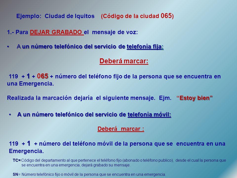 1.- Para DEJAR GRABADO el mensaje de voz: A un número telefónico del servicio de telefonía fija: A un número telefónico del servicio de telefonía fija: Deberá marcar: 165 119 + 1 + 065 + número del teléfono fijo de la persona que se encuentra en una Emergencia.