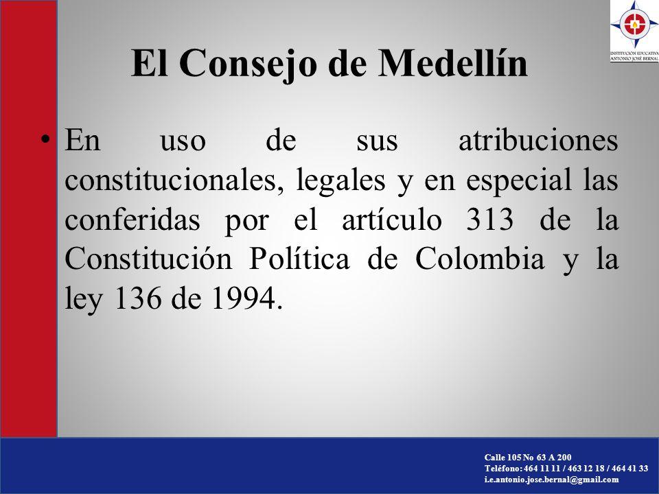 Calle 105 No 63 A 200 Teléfono: 464 11 11 / 463 12 18 / 464 41 33 i.e.antonio.jose.bernal@gmail.com El Consejo de Medellín En uso de sus atribuciones constitucionales, legales y en especial las conferidas por el artículo 313 de la Constitución Política de Colombia y la ley 136 de 1994.