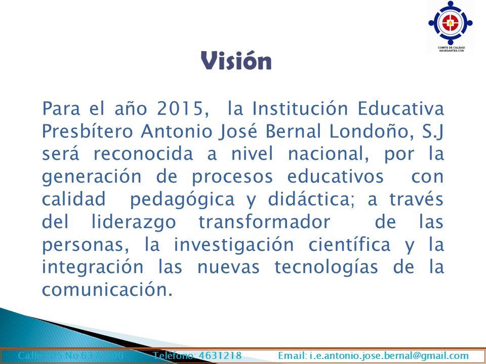 Visión Para el año 2015, la Institución Educativa Presbítero Antonio José Bernal Londoño, S.J será reconocida a nivel nacional, por la generación de p