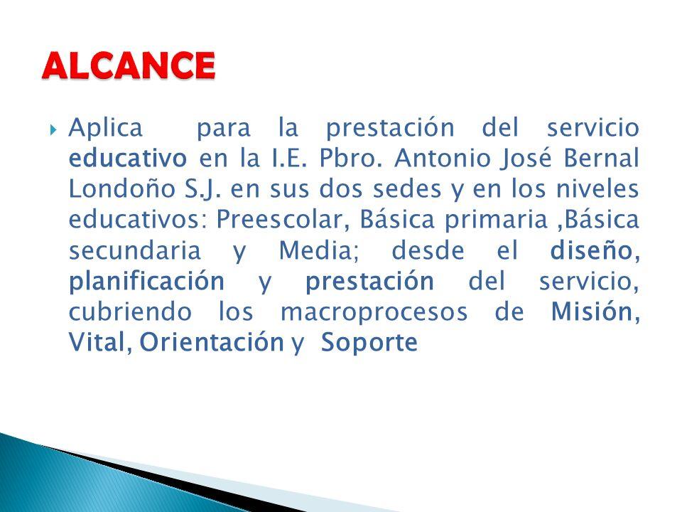 Aplica para la prestación del servicio educativo en la I.E. Pbro. Antonio José Bernal Londoño S.J. en sus dos sedes y en los niveles educativos: Prees