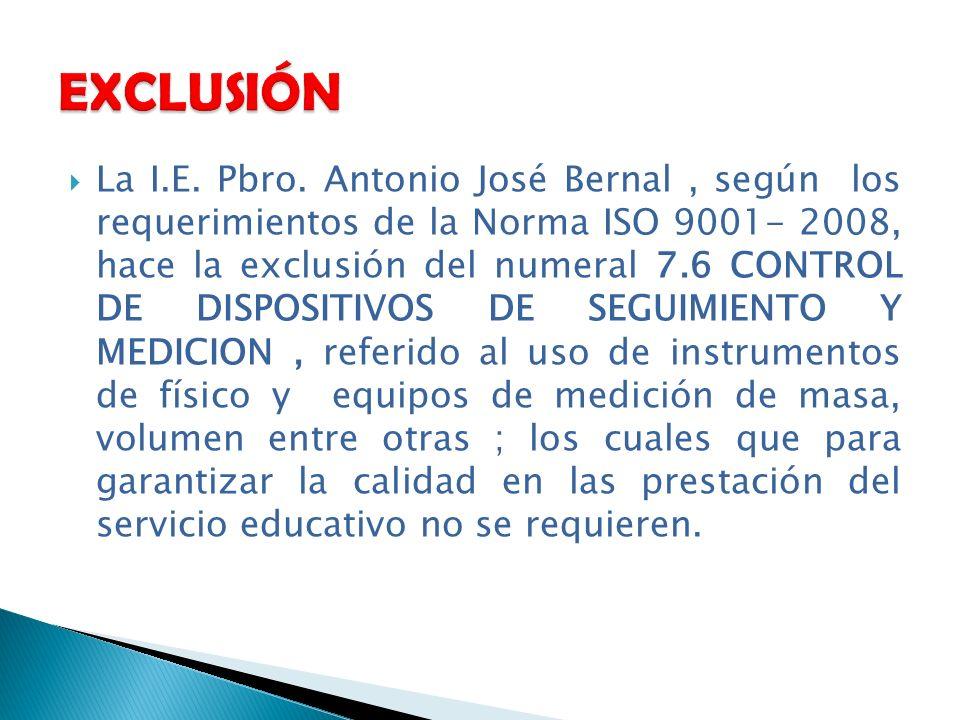 La I.E. Pbro. Antonio José Bernal, según los requerimientos de la Norma ISO 9001- 2008, hace la exclusión del numeral 7.6 CONTROL DE DISPOSITIVOS DE S