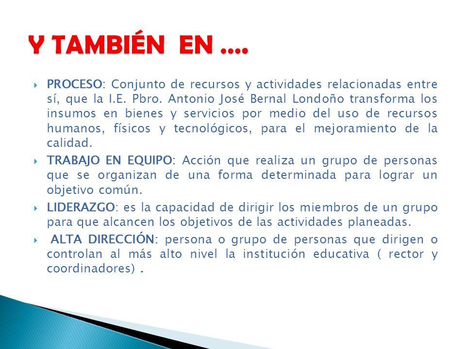 PROCESO: Conjunto de recursos y actividades relacionadas entre sí, que la I.E. Pbro. Antonio José Bernal Londoño transforma los insumos en bienes y se