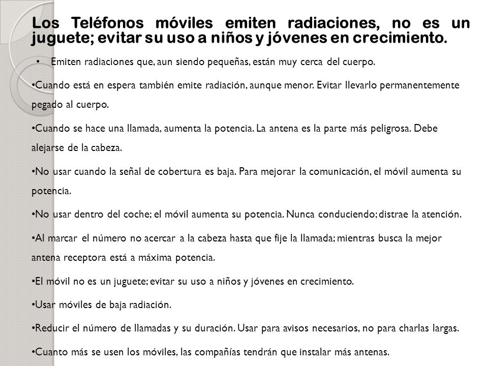 Los Teléfonos móviles emiten radiaciones, no es un juguete; evitar su uso a niños y jóvenes en crecimiento.