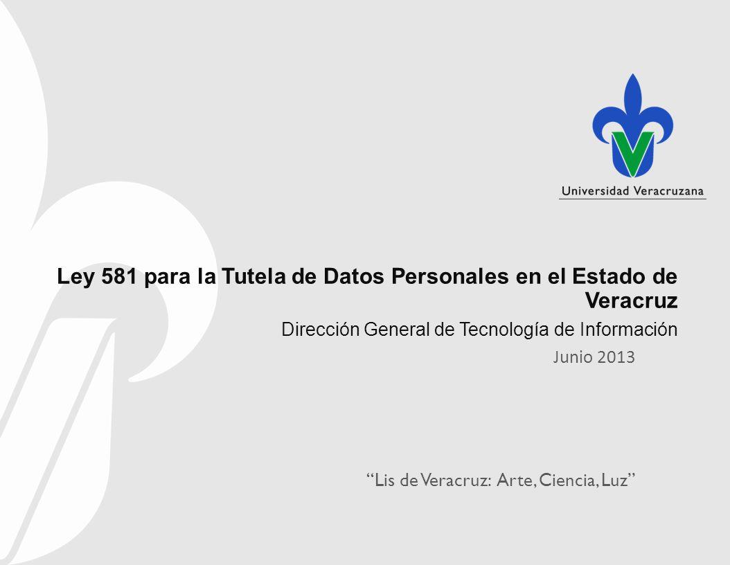 Lis de Veracruz: Arte, Ciencia, Luz Ley 581 para la Tutela de Datos Personales en el Estado de Veracruz Dirección General de Tecnología de Información Junio 2013