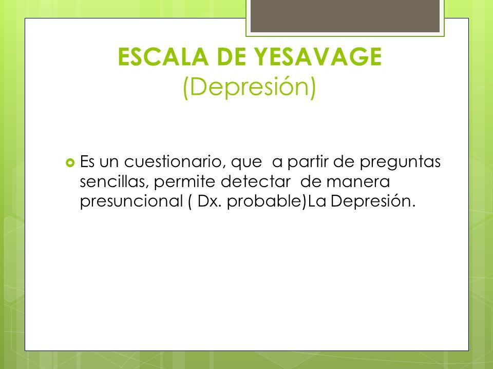 ESCALA DE YESAVAGE (Depresión) Es un cuestionario, que a partir de preguntas sencillas, permite detectar de manera presuncional ( Dx. probable)La Depr