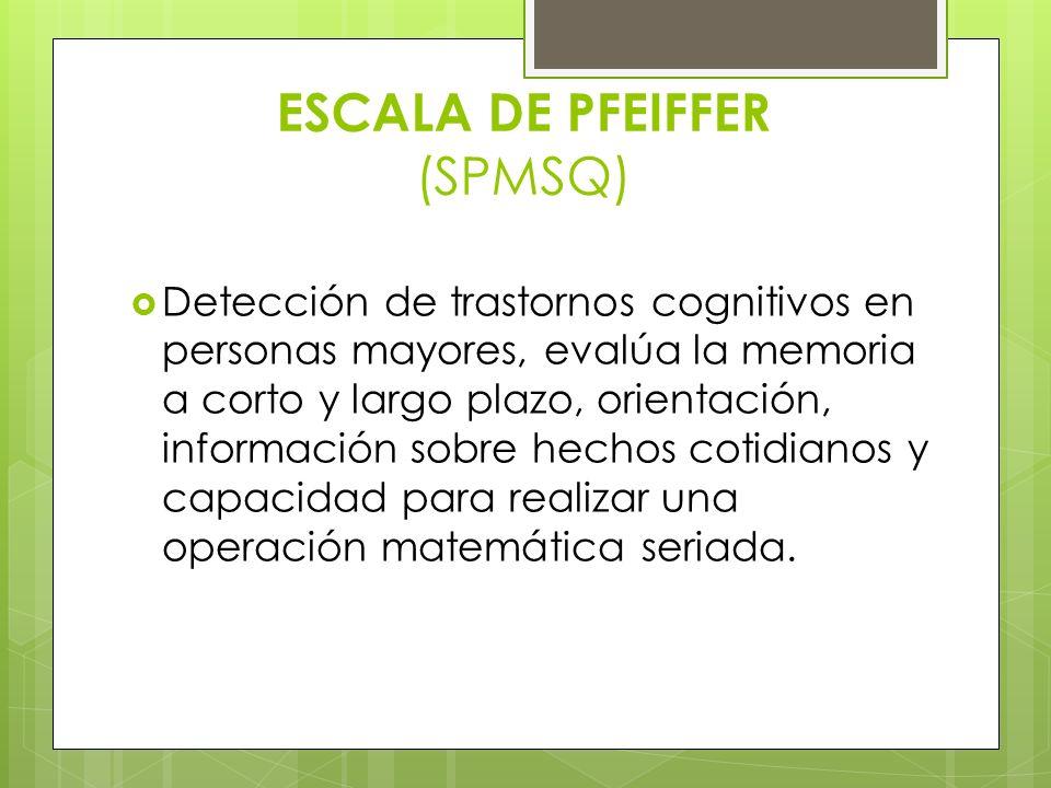 ESCALA DE PFEIFFER (SPMSQ) Detección de trastornos cognitivos en personas mayores, evalúa la memoria a corto y largo plazo, orientación, información s