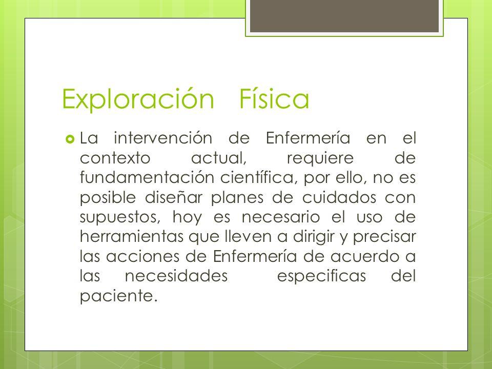 Exploración Física La intervención de Enfermería en el contexto actual, requiere de fundamentación científica, por ello, no es posible diseñar planes