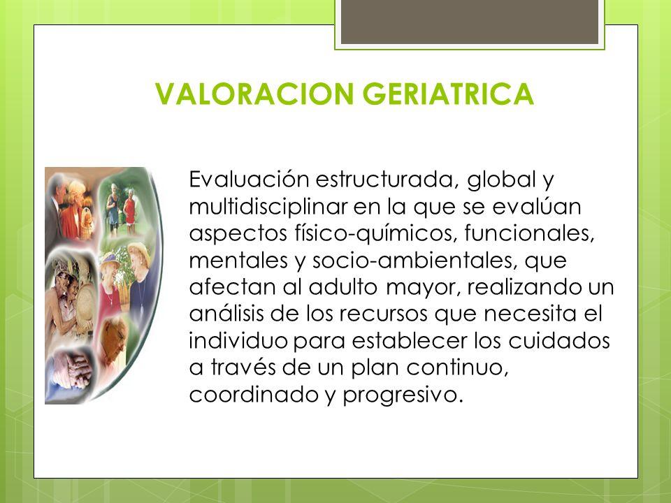 VALORACION GERIATRICA Evaluación estructurada, global y multidisciplinar en la que se evalúan aspectos físico-químicos, funcionales, mentales y socio-
