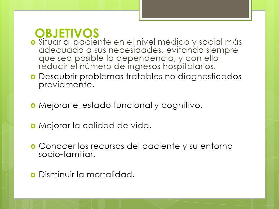 OBJETIVOS Situar al paciente en el nivel médico y social más adecuado a sus necesidades, evitando siempre que sea posible la dependencia, y con ello r