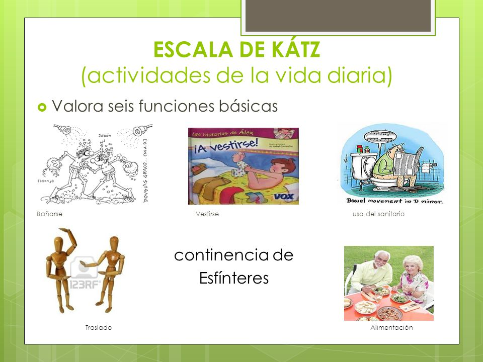 ESCALA DE KÁTZ (actividades de la vida diaria) Valora seis funciones básicas Bañarse Vestirse uso del sanitario continencia de Esfínteres Traslado Ali