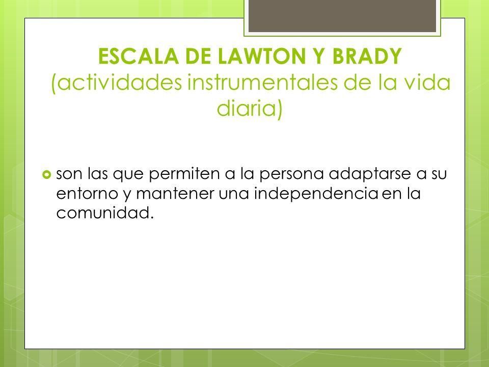 ESCALA DE LAWTON Y BRADY (actividades instrumentales de la vida diaria) son las que permiten a la persona adaptarse a su entorno y mantener una indepe